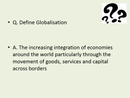 Q. Define Globalisation A. The increasing integration of economies around the world particularly th