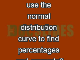 How can we use the normal distribution curve to find percentages and amounts?