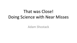 That was Close!  Doing Science with Near Misses