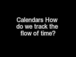 Calendars How do we track the flow of time?