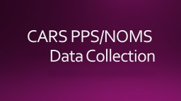 CARS PPS/NOMS  Data Collection