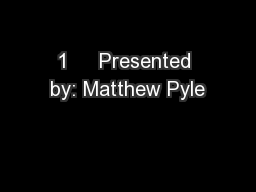 1     Presented by: Matthew Pyle