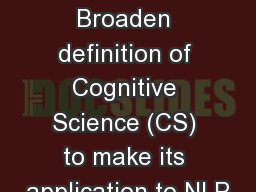 Goals: Broaden definition of Cognitive Science (CS) to make its application to NLP