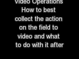 Video Operations How to best collect the action on the field to video and what to do with it after
