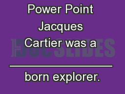 Interactive Power Point Jacques Cartier was a _______________ born explorer. PowerPoint PPT Presentation