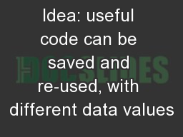 subroutines Idea: useful code can be saved and re-used, with different data values