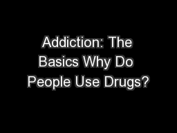 Addiction: The Basics Why Do People Use Drugs?