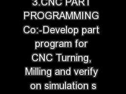 3.CNC PART PROGRAMMING Co:-Develop part program for CNC Turning, Milling and verify on simulation s