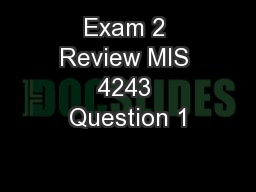Exam 2 Review MIS 4243 Question 1
