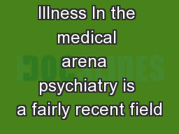 Psychiatric Illness In the medical arena  psychiatry is a fairly recent field