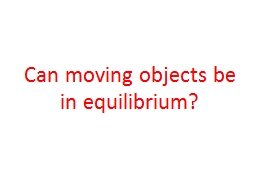 Can moving objects be in equilibrium?