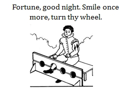 Fortune, good night. Smile once more, turn thy wheel.