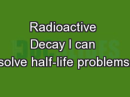 Radioactive Decay I can solve half-life problems.