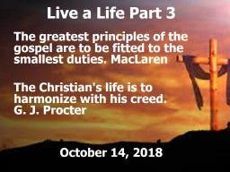 Live a Life Part 3 The greatest principles of the gospel are to be fitted to the smallest duties. M
