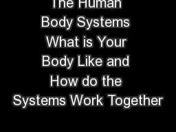The Human Body Systems What is Your Body Like and How do the Systems Work Together