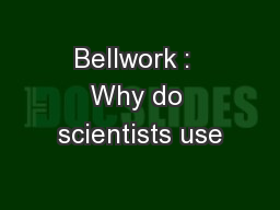 Bellwork :  Why do scientists use