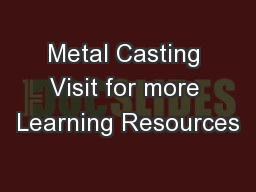Metal Casting Visit for more Learning Resources