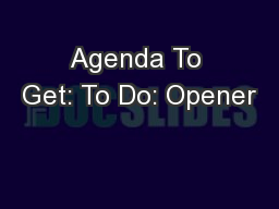 Agenda To Get: To Do: Opener