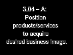 3.04 � A:  Position products/services to acquire desired business image.