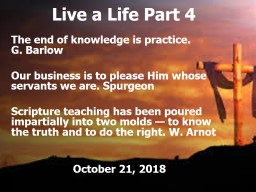 Live a Life Part 4 The end of knowledge is practice.              G. Barlow