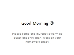 Good Morning    Please complete Thursday's warm up questions only. Then, work on your homework