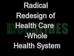 Radical Redesign of Health Care  -Whole Health System