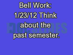 Bell Work: 1/23/12 Think about the past semester.