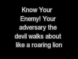 Know Your  Enemy! Your adversary the devil walks about like a roaring lion
