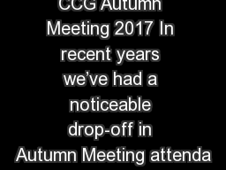 CCG Autumn Meeting 2017 In recent years we've had a noticeable drop-off in Autumn Meeting attenda