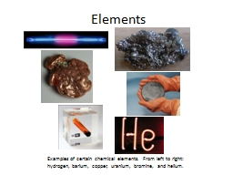 Elements Examples of certain chemical elements. From left to right: hydrogen, barium, copper, urani