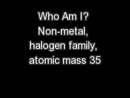 Who Am I? Non-metal, halogen family, atomic mass 35