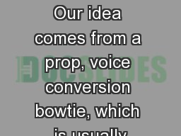 Introduction Our idea comes from a prop, voice conversion bowtie, which is usually