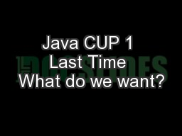 Java CUP 1 Last Time What do we want?