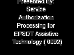 Presented By: Service Authorization Processing for EPSDT Assistive Technology ( 0092)