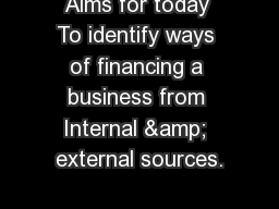 Aims for today To identify ways of financing a business from Internal & external sources.