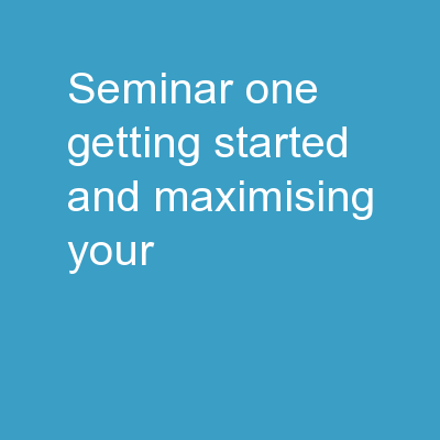 SEMINAR ONE: Getting Started, and Maximising Your