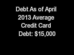 Debt As of April 2013 Average Credit Card Debt: $15,000