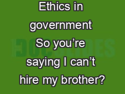 Ethics in government So you're saying I can't hire my brother?