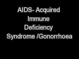 AIDS- Acquired Immune Deficiency Syndrome /Gonorrhoea