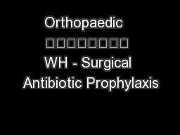 Orthopaedic   								 WH - Surgical Antibiotic Prophylaxis