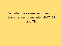 Describe the causes and means of transmission of malaria, HIV/AIDS and TB.