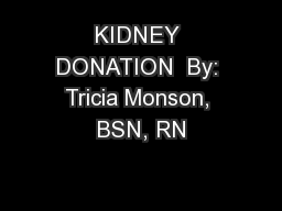 KIDNEY DONATION  By: Tricia Monson, BSN, RN