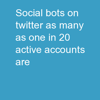 Social Bots � On Twitter as many as one in 20 active accounts are