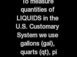 To measure quantities of LIQUIDS in the U.S. Customary System we use gallons (gal), quarts (qt), pi