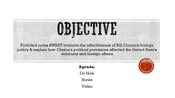 Objective Provided notes SWBAT evaluate the effectiveness of Bill Clinton's foreign policy &