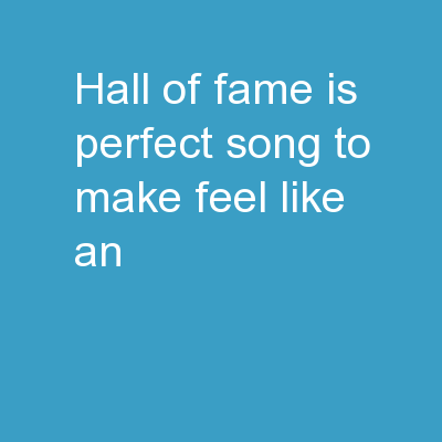 """ Hall of Fame''  is perfect song to make feel like an"