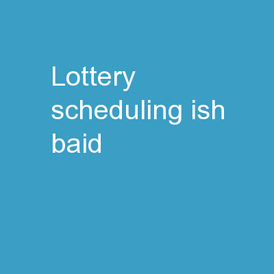 Lottery Scheduling Ish Baid