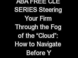ABA FREE CLE SERIES Steering Your Firm Through the Fog of the �Cloud�: How to Navigate Before Y