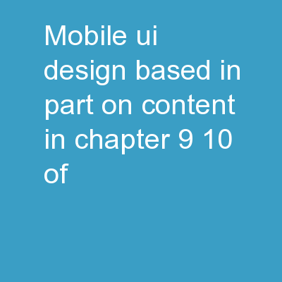 Mobile UI Design * Based in part on content in Chapter 9-10 of