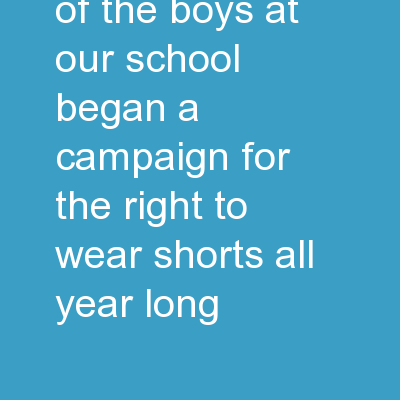 Campaign Some of the boys at our school began a campaign for the right to wear shorts all year long